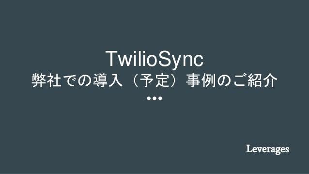 TwilioSync 弊社での導入(予定)事例のご紹介 Leverages