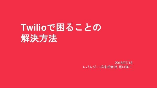 Twilioで困ることの 解決方法 2018/07/18 レバレジーズ株式会社 西口瑛一