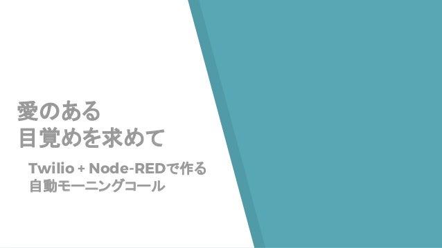 愛のある 目覚めを求めて Twilio + Node-REDで作る 自動モーニングコール