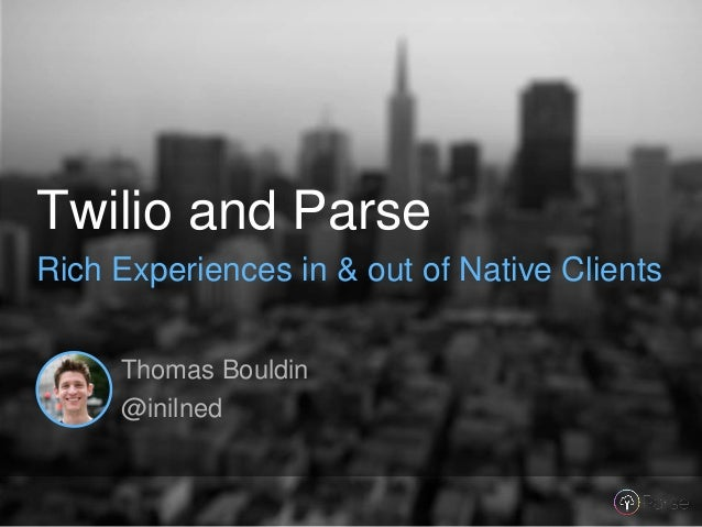 Thomas Bouldin @inilned Twilio and Parse Rich Experiences in & out of Native Clients