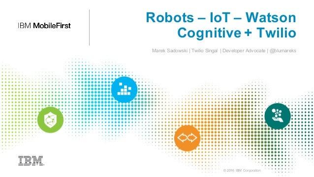 © 2016 IBM Corporation Robots – IoT – Watson Cognitive + Twilio Marek Sadowski | Twilio Singal | Developer Advocate | @blu...