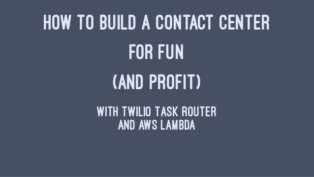 HOW TO BUILD A CONTACT CENTER FOR FUN (AND PROFIT) With Twilio Task Router And AWS Lambda
