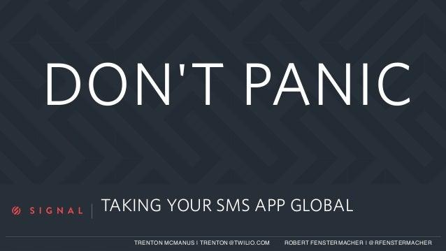 a TAKING YOUR SMS APP GLOBAL TRENTON MCMANUS   TRENTON@TWILIO.COM ROBERT FENSTERMACHER   @RFENSTERMACHER DON'T PANIC