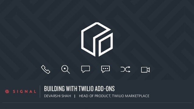 a BUILDING WITH TWILIO ADD-ONS DEVARSHI SHAH | HEAD OF PRODUCT, TWILIO MARKETPLACE