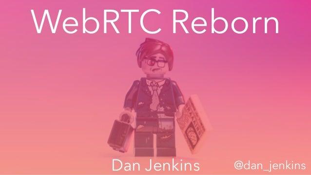 WebRTC Reborn Dan Jenkins @dan_jenkins