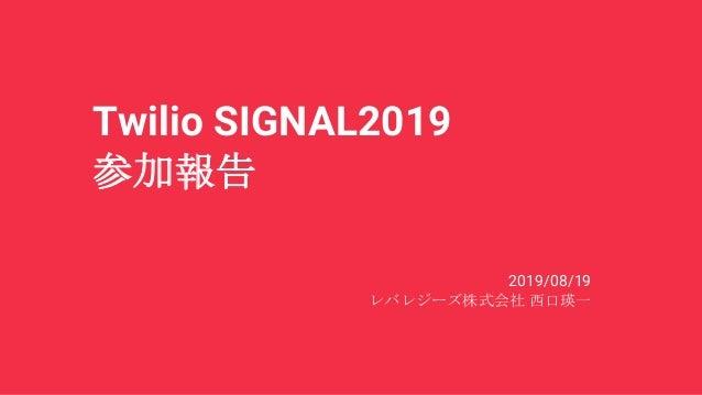 Twilio SIGNAL2019 参加報告 2019/08/19 レバレジーズ株式会社 西口瑛一
