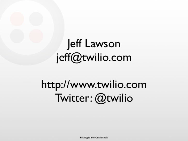 Jeff Lawson   jeff@twilio.com  http://www.twilio.com    Twitter: @twilio          Privileged and Confidential