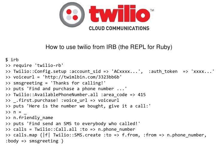 How to use twilio from IRB (the REPL for Ruby)$ irb>> require twilio-rb>> Twilio::Config.setup :account_sid => ACxxxx..., ...