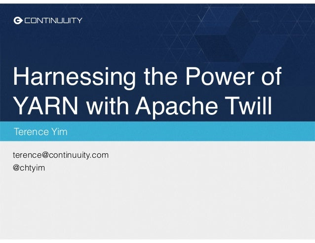Harnessing the Power of YARN with Apache Twill Terence Yim terence@continuuity.com @chtyim