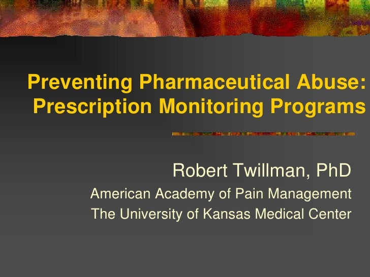 Preventing Pharmaceutical Abuse:Prescription Monitoring Programs                 Robert Twillman, PhD     American Academy...