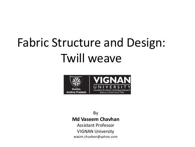 Fabric Structure and Design: Twill weave By Md Vaseem Chavhan Assistant Professor VIGNAN University wasim.chavhan@yahoo.com