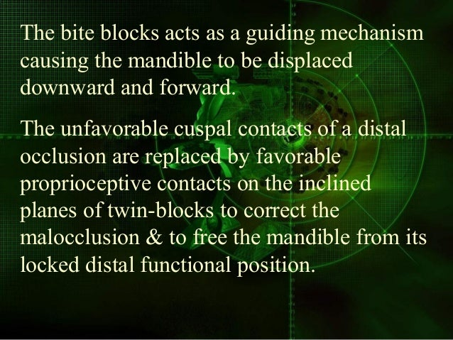 The bite blocks acts as a guiding mechanism causing the mandible to be displaced downward and forward. The unfavorable cus...