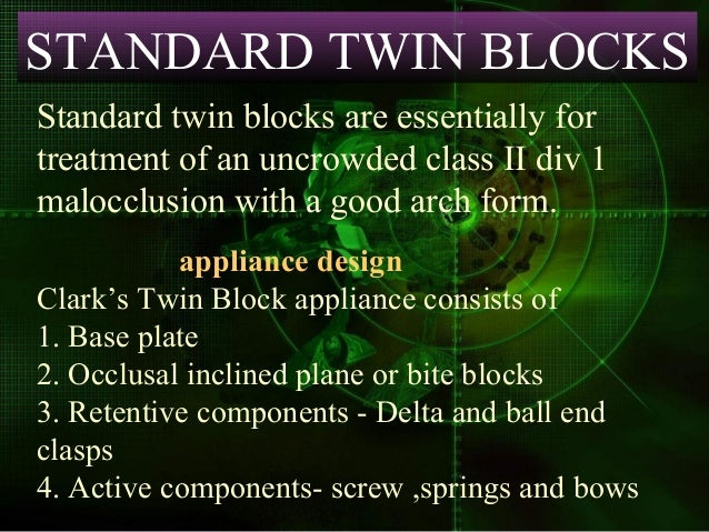 STANDARD TWIN BLOCKS Standard twin blocks are essentially for treatment of an uncrowded class II div 1 malocclusion with a...