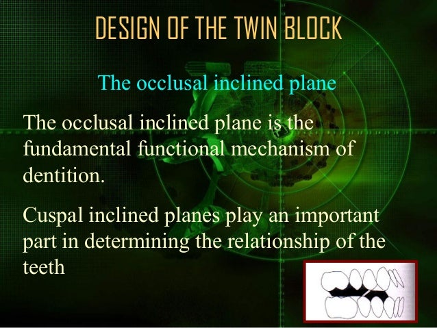 DESIGN OF THE TWIN BLOCK The occlusal inclined plane The occlusal inclined plane is the fundamental functional mechanism o...
