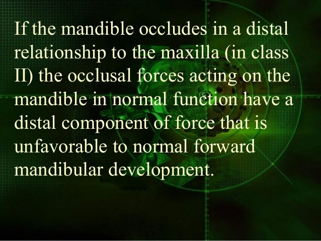If the mandible occludes in a distal relationship to the maxilla (in class II) the occlusal forces acting on the mandible ...