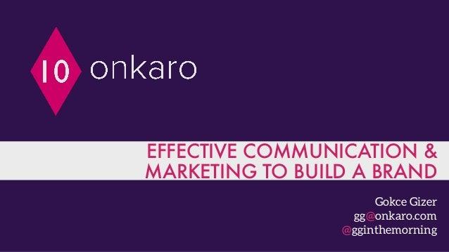 EFFECTIVE COMMUNICATION & MARKETING TO BUILD A BRAND Gokce Gizer gg@onkaro.com @gginthemorning