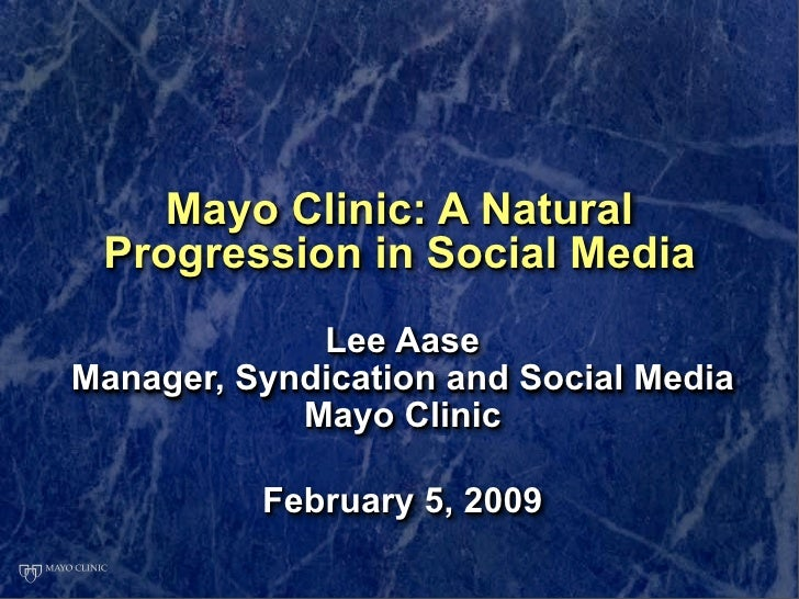 Mayo Clinic: A Natural  Progression in Social Media              Lee Aase Manager, Syndication and Social Media           ...