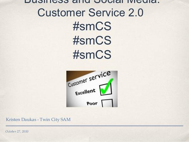 October 27, 2010 Business and Social Media: Customer Service 2.0 #smCS #smCS #smCS Kristen Daukas - Twin City SAM