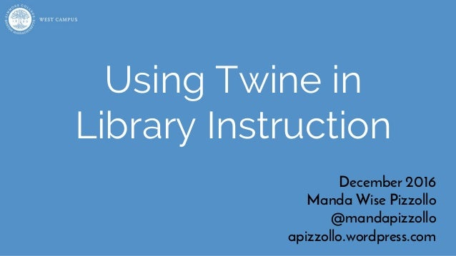 Using Twine in Library Instruction December 2016 Manda Wise Pizzollo @mandapizzollo apizzollo wordpress com