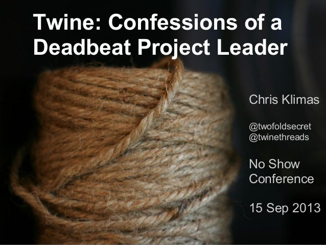 Twine: Confessions of a Deadbeat Project Leader Chris Klimas @twofoldsecret @twinethreads  No Show Conference 15 Sep 2013