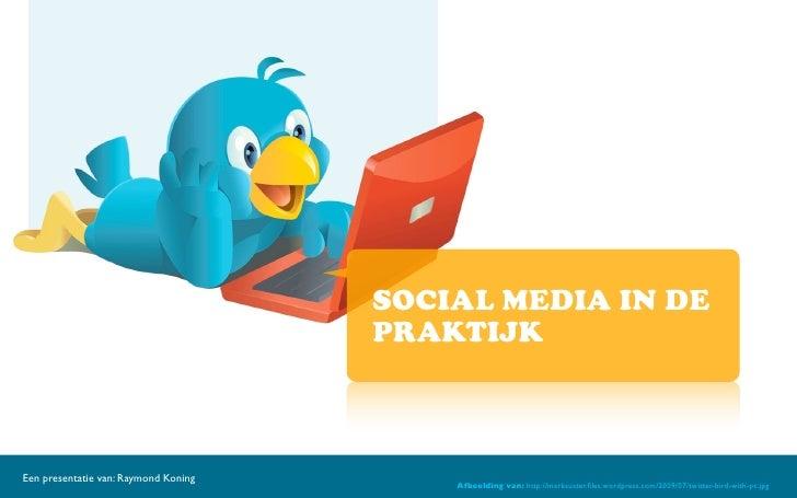 SOCIAL MEDIA IN DE                                       PRAKTIJK    Een presentatie van: Raymond Koning                  ...