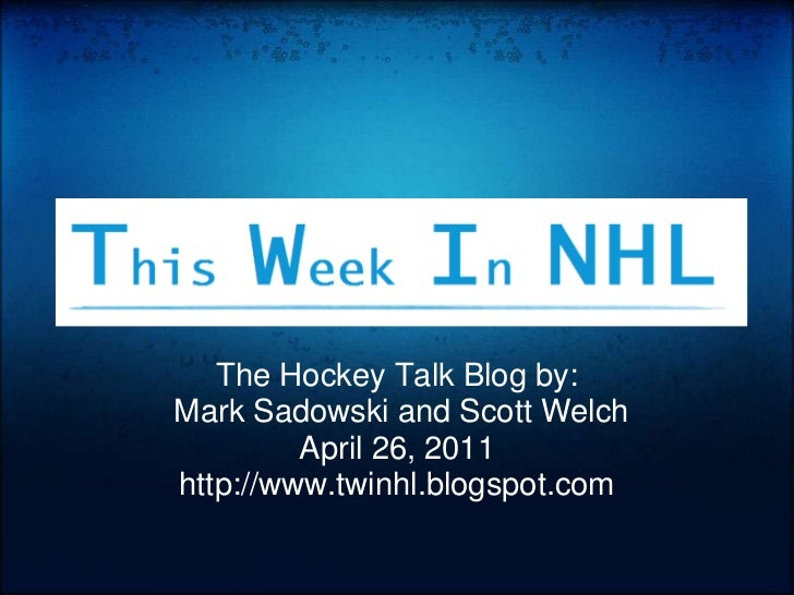 The Hockey Talk Blog by:<br />Mark Sadowski and Scott Welch<br />April 26, 2011<br />http://www.twinhl.blogspot.com<br />