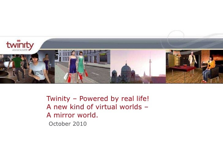 Twinity – Powered by real life! A new kind of virtual worlds –  A mirror world. October 2010