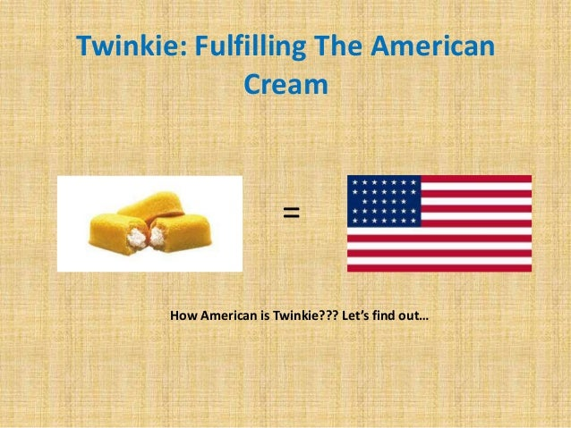 Twinkie: Fulfilling The American             Cream                         =       How American is Twinkie??? Let's find o...