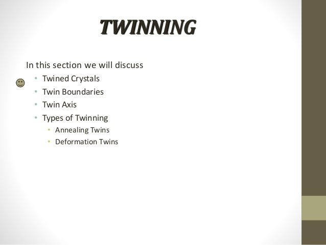 TWINNING In this section we will discuss • Twined Crystals • Twin Boundaries • Twin Axis • Types of Twinning • Annealing T...