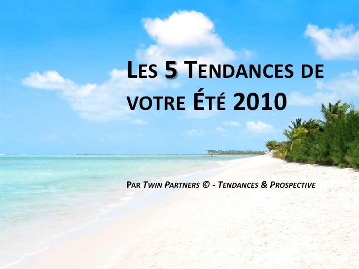 Les 5 Tendances de votre Été 2010<br />Par TwinPartners © - Tendances & Prospective<br />