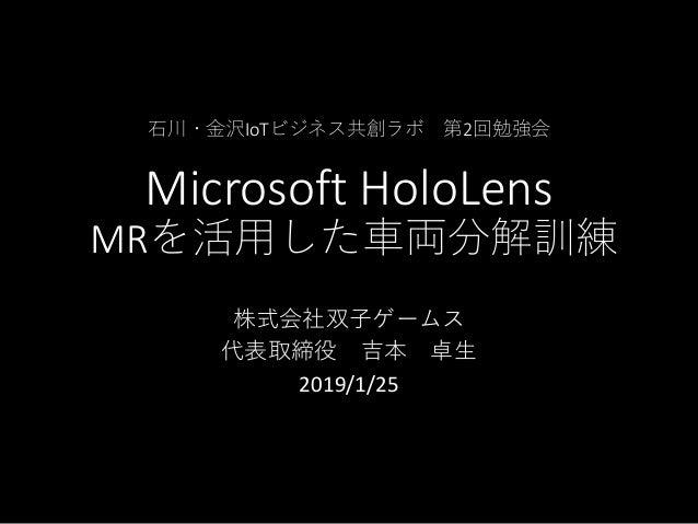 石川・金沢IoTビジネス共創ラボ 第2回勉強会 Microsoft HoloLens MRを活用した車両分解訓練 株式会社双子ゲームス 代表取締役 吉本 卓生 2019/1/25