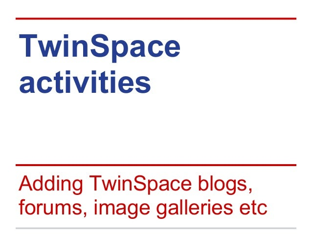 TwinSpace activities Adding TwinSpace blogs, forums, image galleries etc