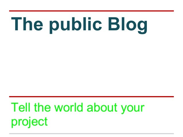 The public Blog Tell the world about your project