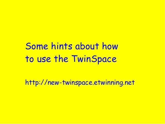 Some hints about howto use the TwinSpacehttp://new-twinspace.etwinning.net