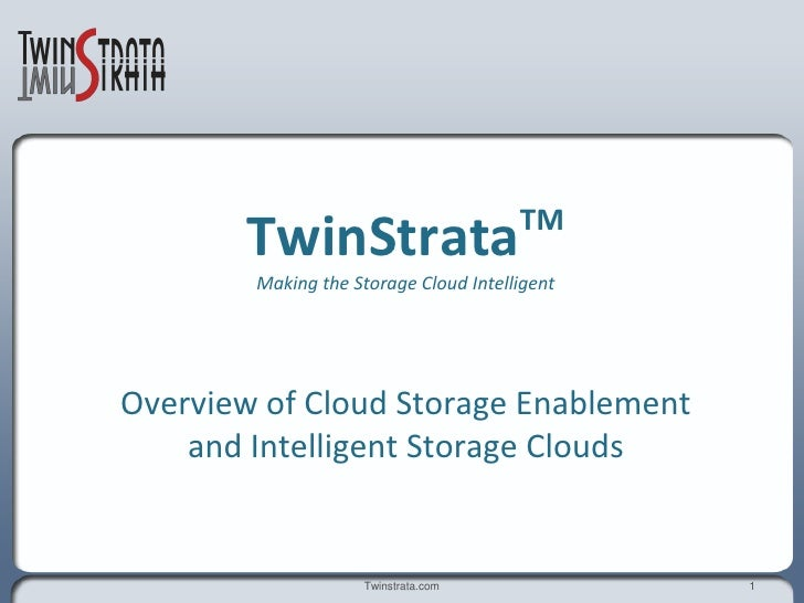 TM        TwinStrata         Making the Storage Cloud Intelligent     Overview of Cloud Storage Enablement     and Intelli...