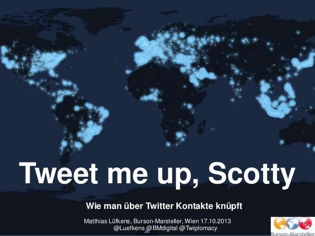 Tweet me up, Scotty Wie man über Twitter Kontakte knüpft. Matthias Lüfkens, Burson-Marsteller, Wien 17.10.2013 @Luefkens @...