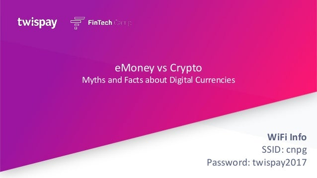 eMoney vs Crypto Myths and Facts about Digital Currencies WiFi Info SSID: cnpg Password: twispay2017