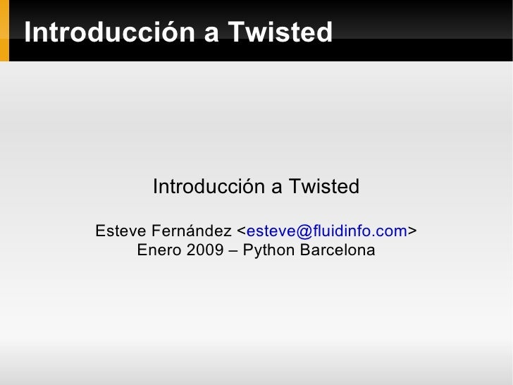 Introducción a Twisted                Introducción a Twisted       Esteve Fernández <esteve@fluidinfo.com>           Enero...