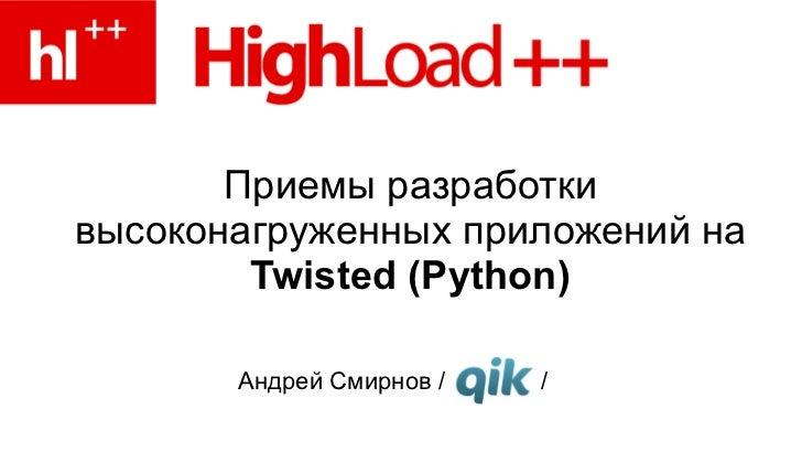 Приемы разработки высоконагруженных приложений на  Twisted (Python) Андрей Смирнов /  /