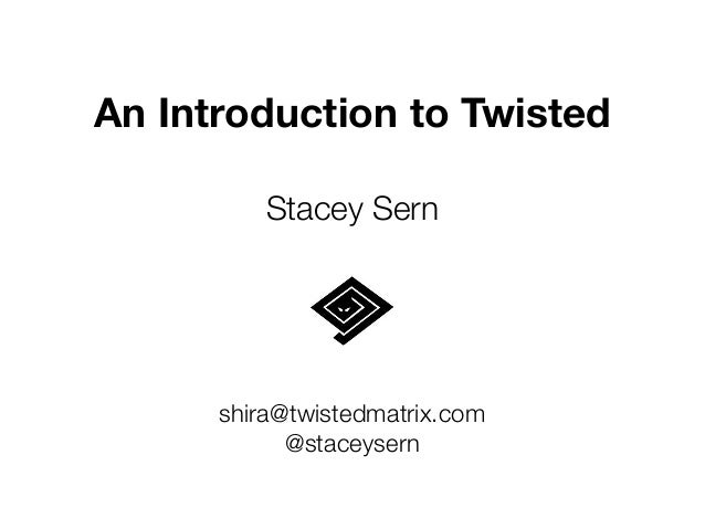 An Introduction to Twisted ! Stacey Sern shira@twistedmatrix.com @staceysern