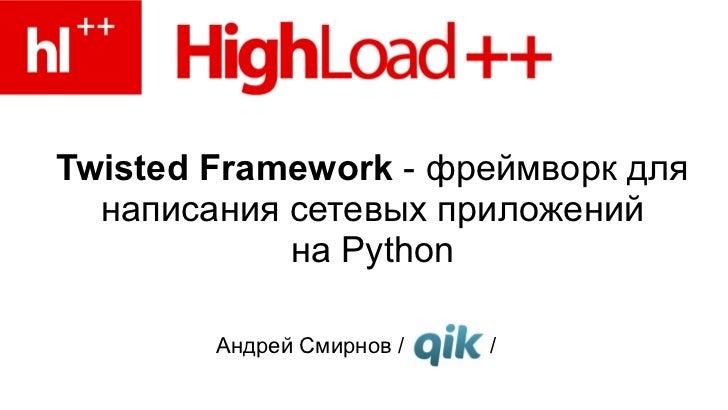 Twisted Framework - фреймворк для  написания сетевых приложений            на Python        Андрей Смирнов /   /