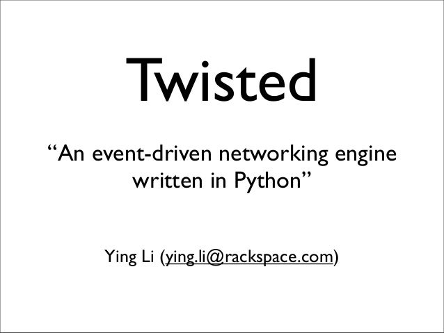 "Twisted""An event-driven networking engine        written in Python""     Ying Li (ying.li@rackspace.com)"
