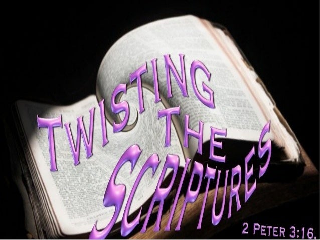 TWISTING THE SCRIPTURES 2 Peter 3:16 as also in all his epistles, speaking in them of these things, in which are some thin...