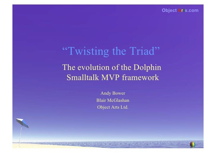 "Object Arts.com     ""Twisting the Triad"" The evolution of the Dolphin  Smalltalk MVP framework            Andy Bower      ..."