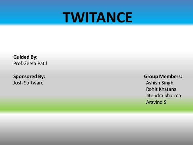 TWITANCE Guided By: Prof.Geeta Patil Sponsored By: Josh Software  Group Members: Ashish Singh Rohit Khatana Jitendra Sharm...