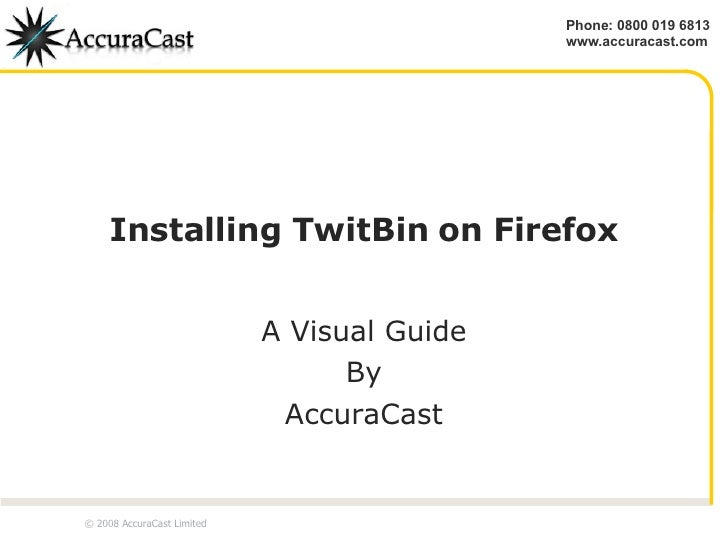 Installing TwitBin on Firefox A Visual Guide By AccuraCast © 2008 AccuraCast Limited