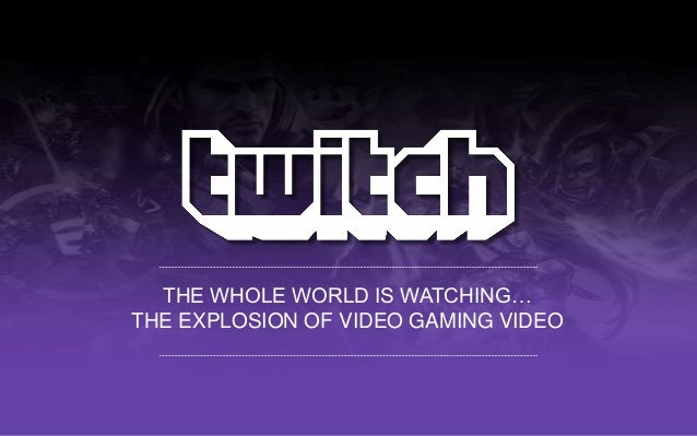 THE WHOLE WORLD IS WATCHING… THE EXPLOSION OF VIDEO GAMING VIDEO