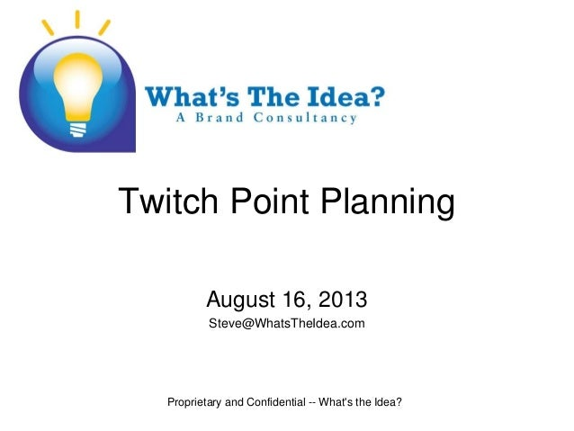 Proprietary and Confidential -- What's the Idea? Twitch Point Planning August 16, 2013 Steve@WhatsTheIdea.com