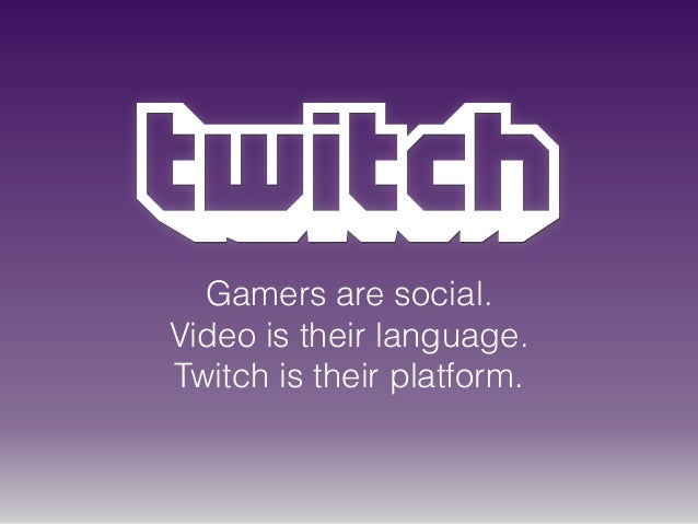 Gamers are social. Video is their language. Twitch is their platform.