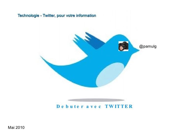 Mai 2010 Debuter avec TWITTER  @pamulg Technologie - Twitter, pour votre information